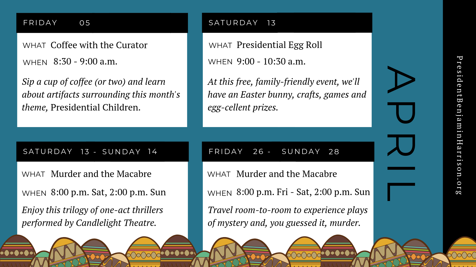 Graphic image of a planner for april. The planner reads, Friday the fifth of april. What. Coffee with the curator. When. 8:30 to 9 a.m. Sip a cup of coffee (or two) and learn about artifacts surrounding this month's theme, presidential children. Saturday, the thirteenth of april. What. Presidential egg roll. When. 9 to 10:30 a.m. At this free, family-friendly event, we'll have an easter bunny, crafts, games, and egg-cellent prizes. Saturday april thirteenth to sunday april fourteenth. What. Murder and the macabre. When. 8 p.m. saturday to two p.m. sunday. Enjoy this trilogy of one-act thrillers performed by candlelight theatre. Friday april twenty sixth to sunday april twenty eighth. What. Murder and the macabre. When. 8 p.m. friday to saturday 2 p.m. sunday. Travel room-to-room to experience plays of mystery and, you guessed, it, murder.