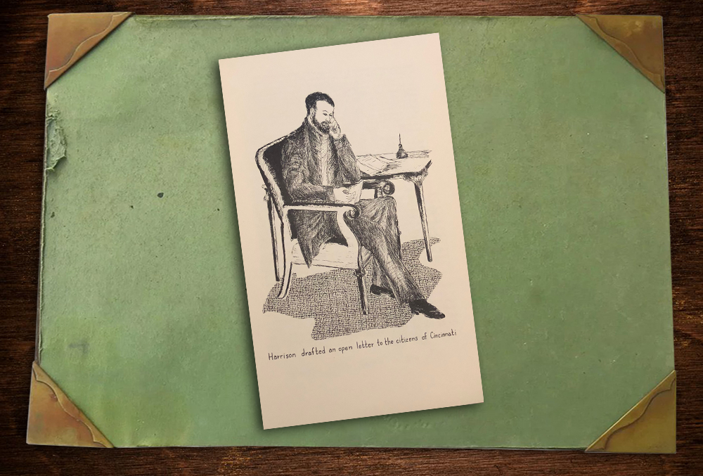 "A charcoal illustration of Benjamin Harrison sits on a desktop blotter. Harrison sits in a chair with a side table next to him. Atop the side table lies a small stack of paper and an ink well with pen. Harrison holds a piece of paper in his hand and looks at it wistfully. There is a caption that reads, ""Harrison drafted an open letter to the citizens of cincinnati."""