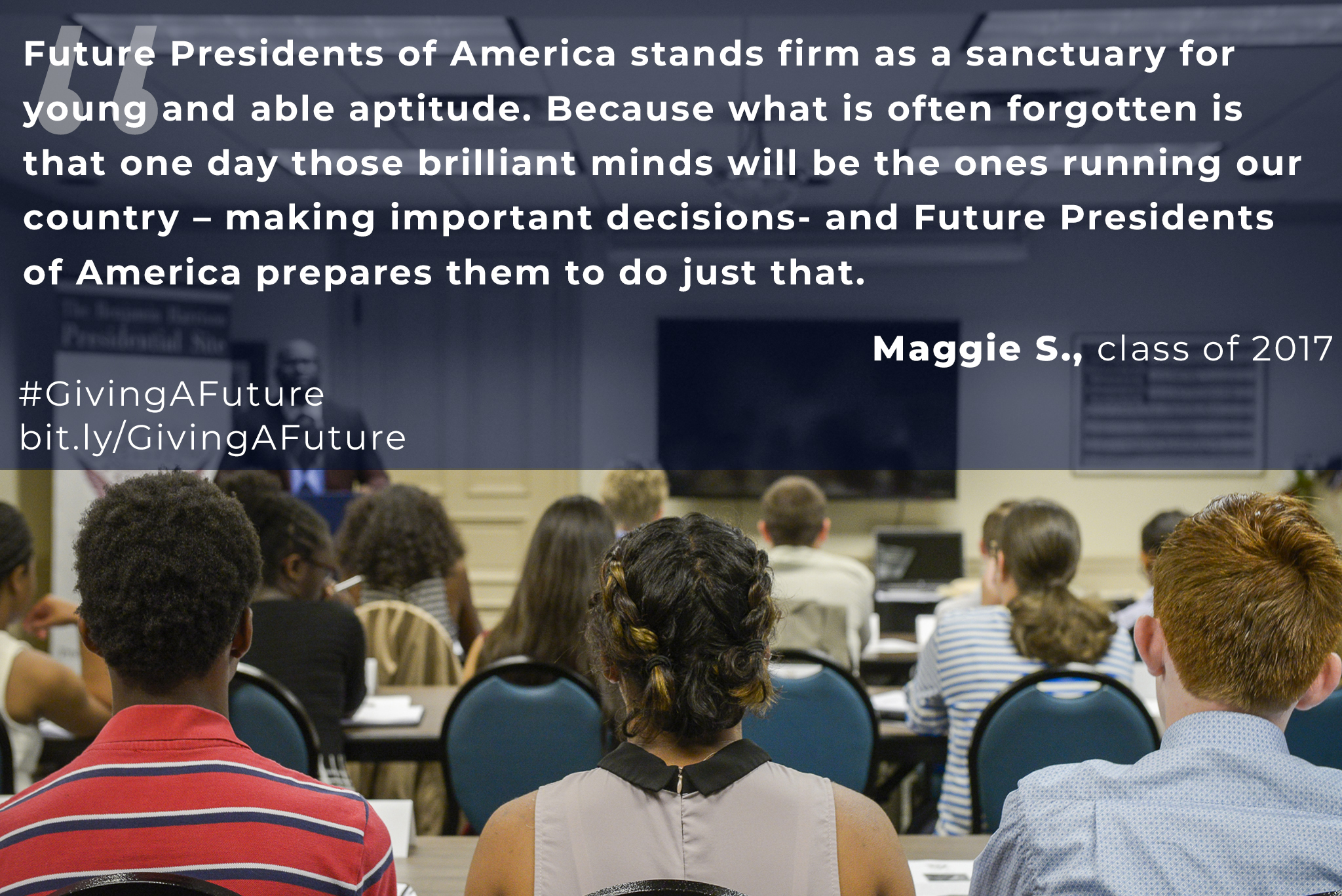 "Photograph of a group of students in a classroom. The image is overlaid with a quote from Maggie S., of the class of 2017, which reads, ""Future presidents of america stands firm as a sanctuary for young and able aptitude. Because what is often forgotten is that one day those brilliant minds will be the ones running our country - making important decisions - and future presidents of america prepares them to do just that. Hash tag giving a future. bit dot l.y. forward slash giving a future."