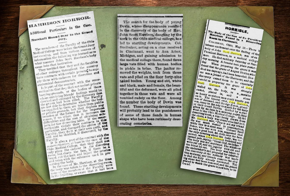 "The image shows three newspaper clippings on top of a desktop blotter. The first clipping reads, Harrison Horror. Additional particulars in the case. Marshall bound over the the grand jury. The members of the faculty of the ohio medical college were before the grand jury last evening, and from various sources of information the following was learned as to what manner john scott harrison's body came into that institution. They testified that they and the faculties of other colleges throughout the country leave contracts with certain persona to supply them with cadavers for dissection and anatomical demonstration. It is part of the contract with the resurrectionists that they shall not molest private burying grounds, or the bodies of those whose surviving friends' feeling would be shocked and outraged by the discovery that the graved had been rifled. The faculty are not able to determine whether the bodies supplied to them are taken from public or private grounds, but they deplore any invasion of the former for the important reason, if no other, that it increases the difficulties and the costs of obtaining subjects for the dissecting table. If the resurrectionists violate their contracts in this particular, and disregard the advice of the faculty, they do it at their own peril, and will not be shielded, if discovered, by the faculty. It is also a part of the contract with the resurrectionists at least in the case of the ohio medical college that they shall not only place the cadaver in the dissecting room, but shave the face, if there be a beard, cut the hair, and inject the arteries and veins with the substance used in preserving the body. In the case of Mr. Harrison, at the time the body was taken to the dissecting room, none of the members of the faculty were in the building, or aware that it had been. The first newspaper clipping cuts off here. The second newspaper clipping reads, The search for the body of young devin, whose disappearance resulted in the discovery of the body of John Scott Harrison, dangling by the neck in the ohio medical college, has led to developments. Colonel Snelbaker, acting on a clue received in cincinnati, went to ann arbor, michigan, and gaining admission to the medical college there, found three large vats filled with human bodies in pickle and brine. The janitor removed the weights, took from those vats and piled on the floor forty nine naked bodies. Young and old, white and black, male and female, the beautiful and the deformed, were all piled together in those vats and were all tumbled rudely on the floor. Among the number the body of devin was found. These startling developments will probably lead to the punishment of some of those fiends in human shape who have been ruthlessly desecrating cemeteries. The second clipping ends here. The third begins, reading, Horrible. The body of the son of ex-president harrison found in a dissecting room in cincinnati. Cincinnati, Ohio. May thirtieth. There is intense excitement over the finding of the body of John Scott Harrison, son of ex-president harrison, in a medical college here. He died suddenly saturday or sunday morning. A funeral took place yesterday. When preparing the grave it was found that the grave of August Devins, who died ten days ago, had been bespoiled. Devins was a friends of the harrisons, and the discovery caused them to be especially careful in preparing the grave of john scott harrison. It was strongly walled up, the body, in a metallic casket, placed in, and a stone as heavy as sixteen men could handle put on it. The funeral over, john harrison, son of deceased, and george eaton, grandson, came to the city to search for the body of their friend devins. Guided by a clue given by an item in a morning paper, they went to the ohio medical college. In the dissecting room, a rope being drawn from the chute, a body was found attached to it. Mr. Harrison said, ""This is not my friend. He was much wasted in consumption, while this is a stout man."" Colonel snell baker, who was with him, suggested that he take a good look. A cloth over the face, the only covering about the body, was removed, when john harrison trembled and turned pale, saying ""Great god, it's father."" The body was not mutilated. The whiskers were cut off, and the jugular vein cut and the blood let out. The body was taken to the undertaker's and prepared for reburial. The discovery of the robbery was made this morning, and friends came to the city to find the body already recovered. The big stone had been removed, and the guard placed to watch the grave is no where to be found."